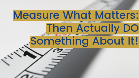 Measure What Matters: Then Actually DO Something About It!