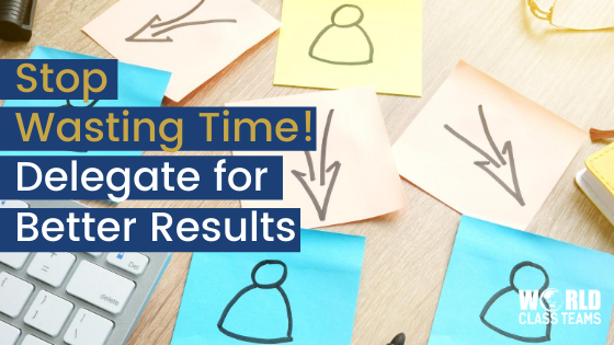 Stop Wasting Time!  Delegate For Better Results